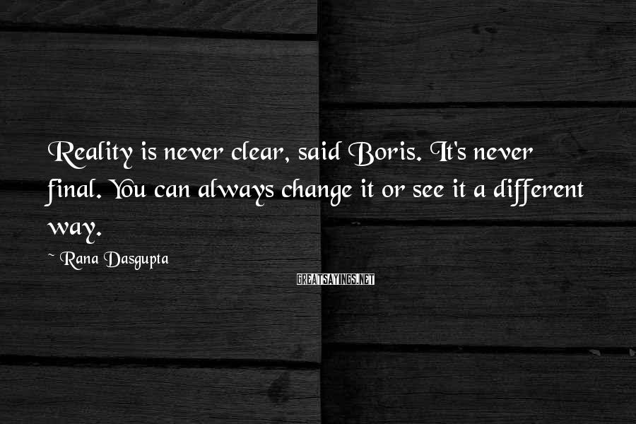 Rana Dasgupta Sayings: Reality is never clear, said Boris. It's never final. You can always change it or