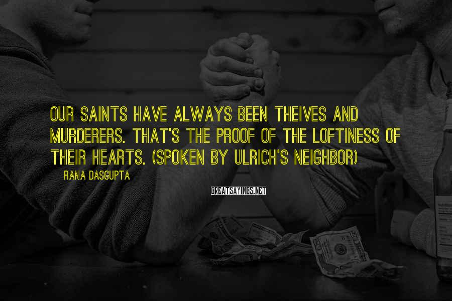 Rana Dasgupta Sayings: Our saints have always been theives and murderers. That's the proof of the loftiness of