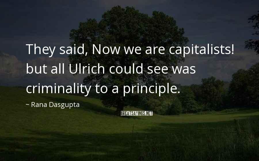 Rana Dasgupta Sayings: They said, Now we are capitalists! but all Ulrich could see was criminality to a