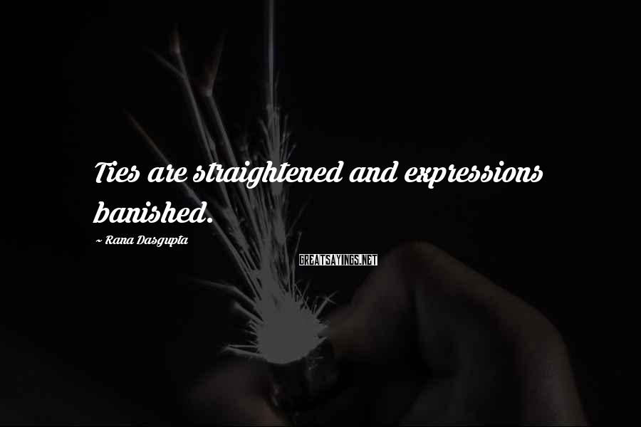 Rana Dasgupta Sayings: Ties are straightened and expressions banished.