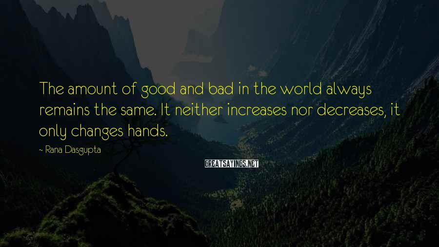 Rana Dasgupta Sayings: The amount of good and bad in the world always remains the same. It neither