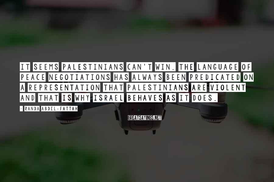 Randa Abdel-Fattah Sayings: It seems Palestinians can't win. The language of peace negotiations has always been predicated on