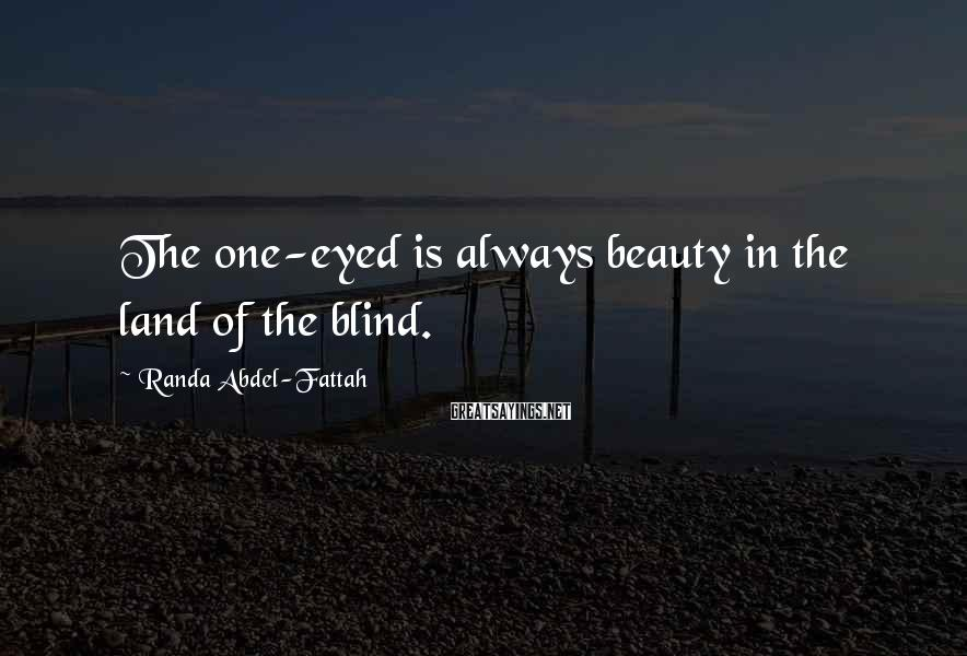 Randa Abdel-Fattah Sayings: The one-eyed is always beauty in the land of the blind.