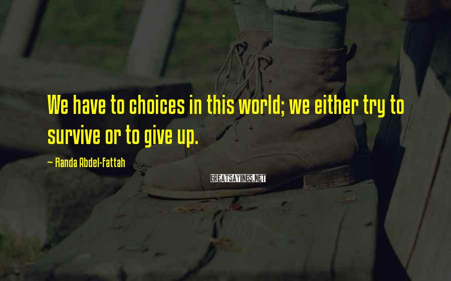 Randa Abdel-Fattah Sayings: We have to choices in this world; we either try to survive or to give