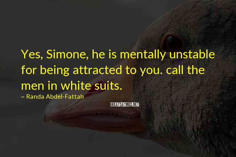 Randa Abdel-Fattah Sayings: Yes, Simone, he is mentally unstable for being attracted to you. call the men in