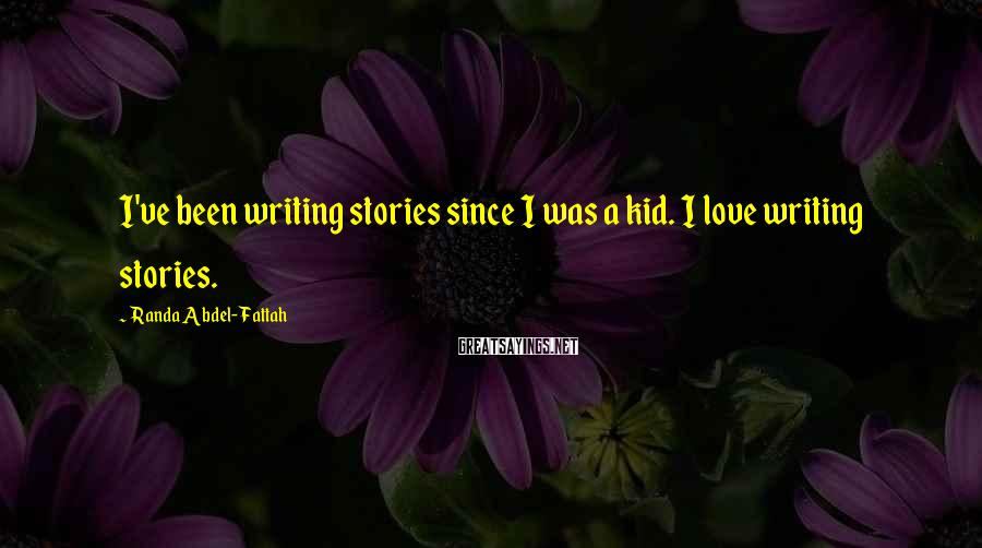 Randa Abdel-Fattah Sayings: I've been writing stories since I was a kid. I love writing stories.