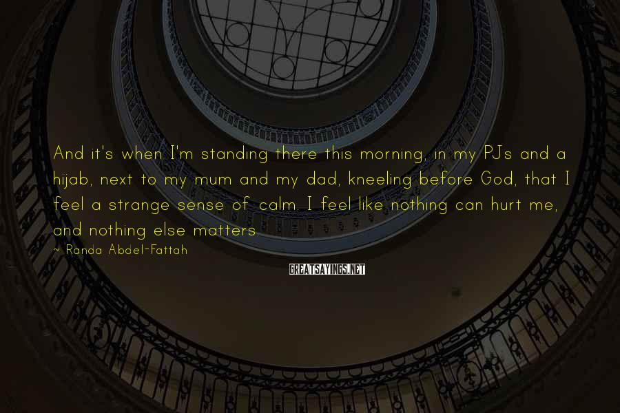 Randa Abdel-Fattah Sayings: And it's when I'm standing there this morning, in my PJs and a hijab, next