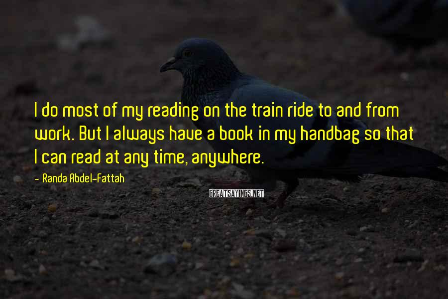 Randa Abdel-Fattah Sayings: I do most of my reading on the train ride to and from work. But