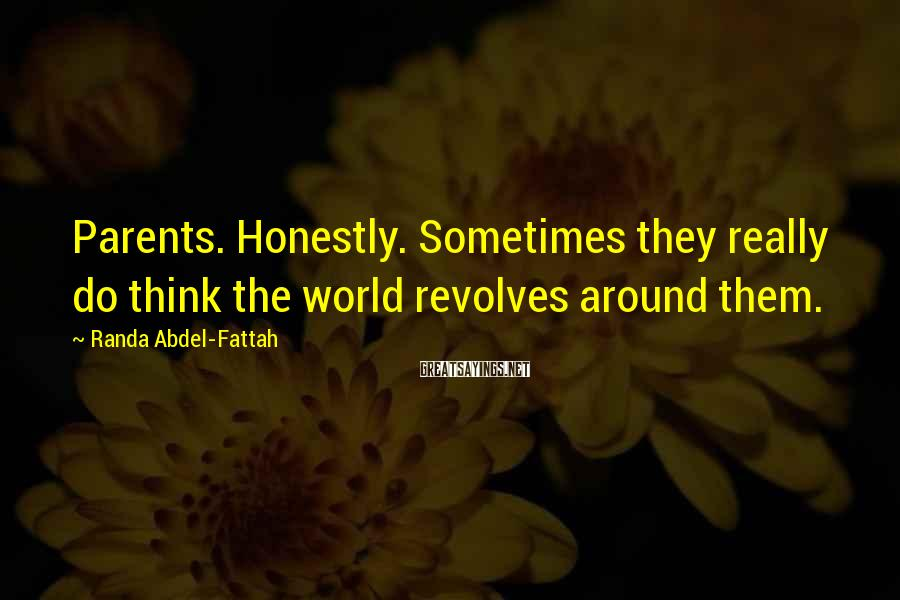 Randa Abdel-Fattah Sayings: Parents. Honestly. Sometimes they really do think the world revolves around them.