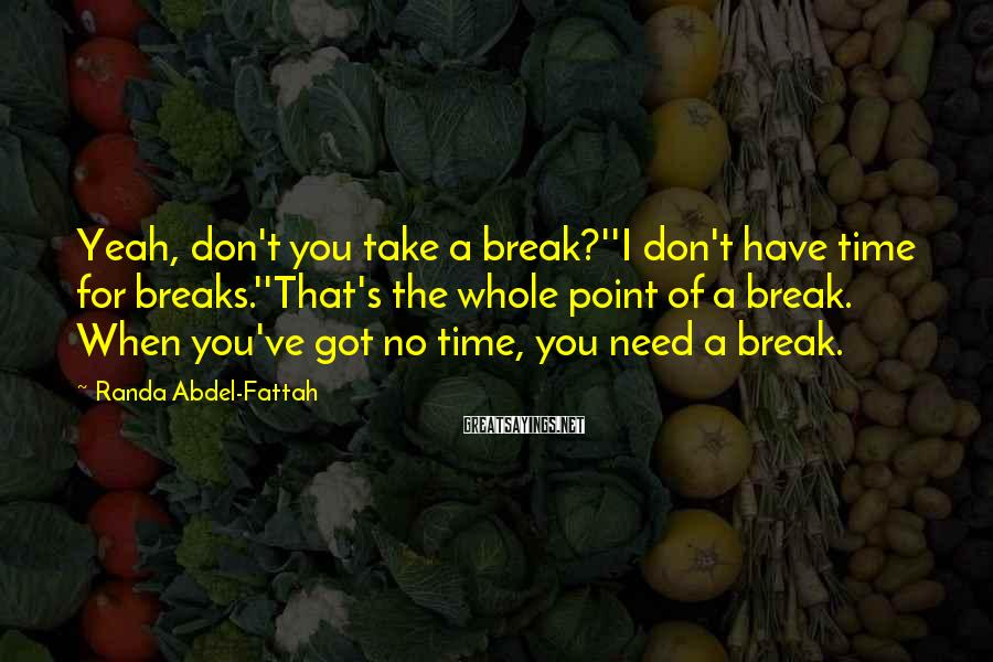 Randa Abdel-Fattah Sayings: Yeah, don't you take a break?''I don't have time for breaks.''That's the whole point of