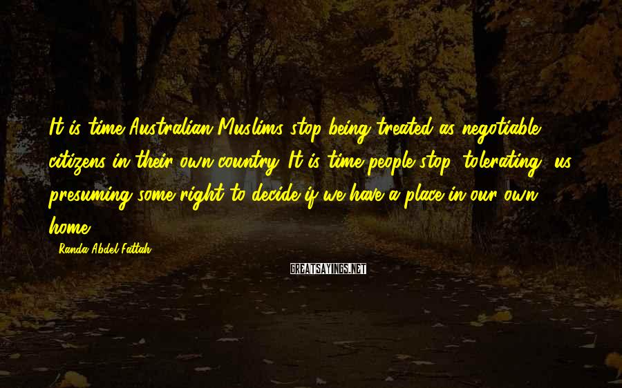 Randa Abdel-Fattah Sayings: It is time Australian Muslims stop being treated as negotiable citizens in their own country.