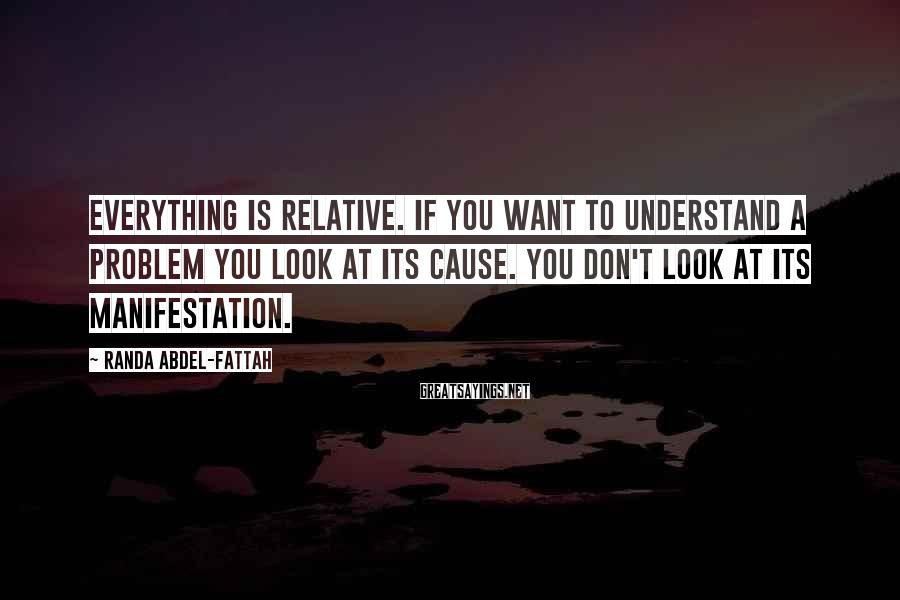 Randa Abdel-Fattah Sayings: Everything is relative. If you want to understand a problem you look at its cause.