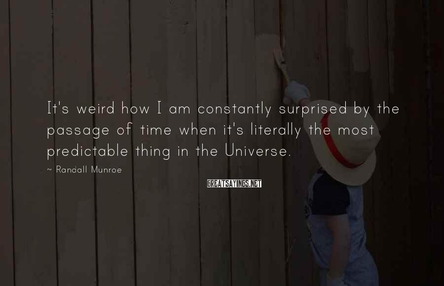 Randall Munroe Sayings: It's weird how I am constantly surprised by the passage of time when it's literally