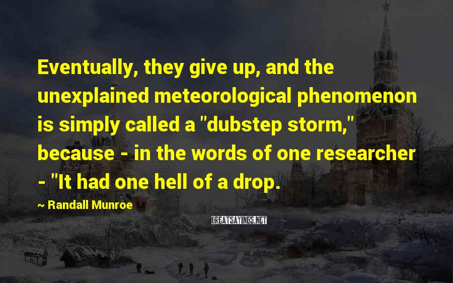 """Randall Munroe Sayings: Eventually, they give up, and the unexplained meteorological phenomenon is simply called a """"dubstep storm,"""""""