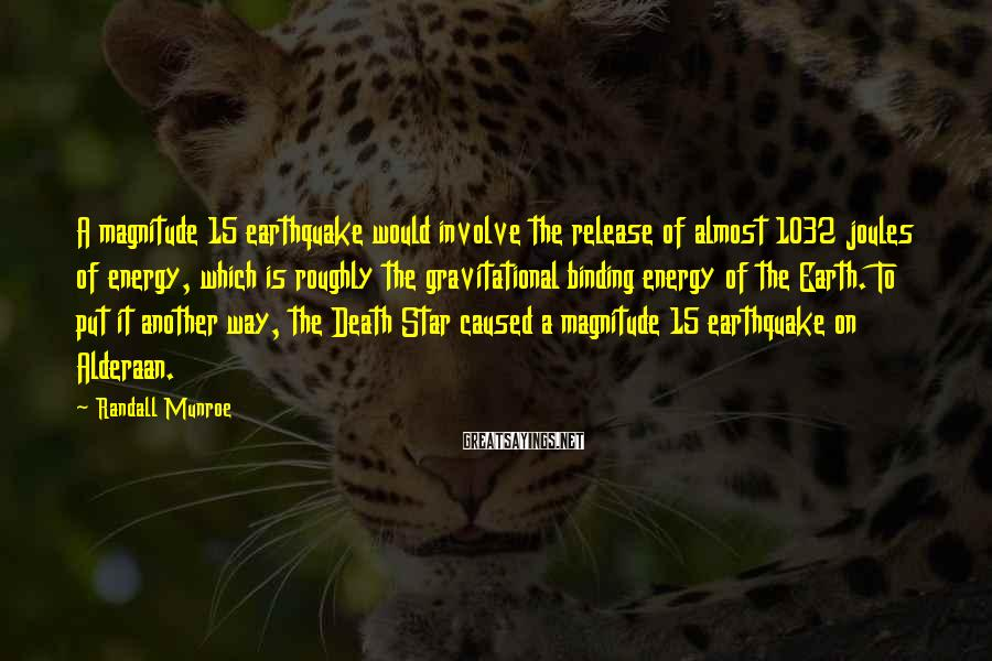 Randall Munroe Sayings: A magnitude 15 earthquake would involve the release of almost 1032 joules of energy, which