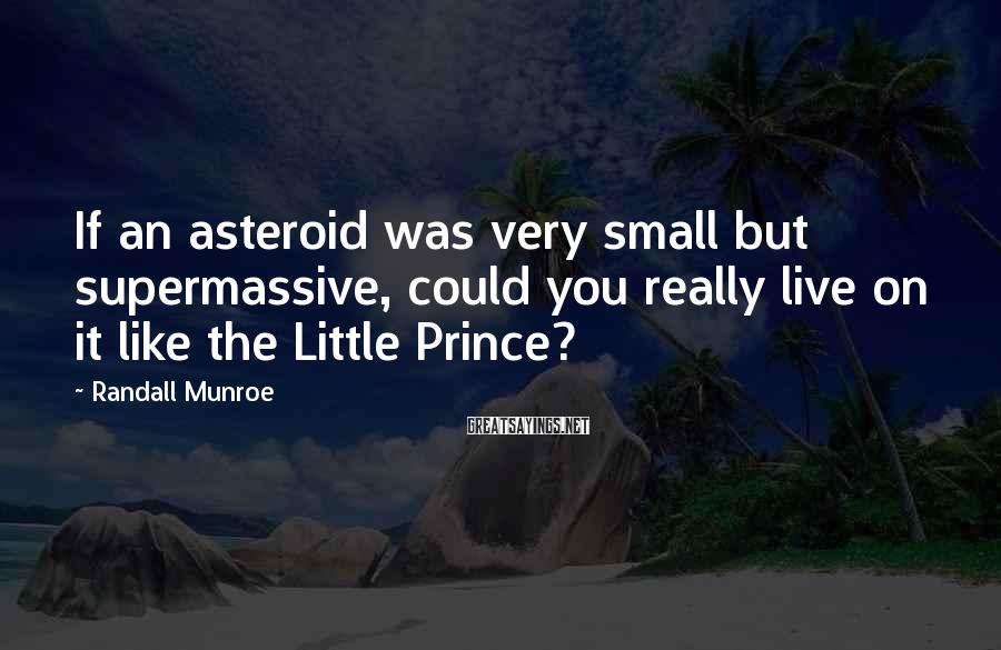 Randall Munroe Sayings: If an asteroid was very small but supermassive, could you really live on it like
