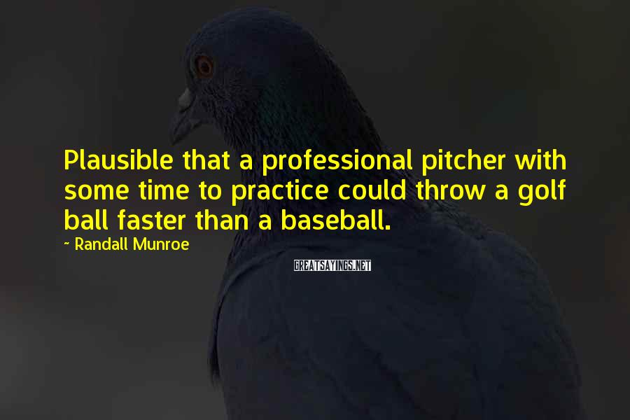 Randall Munroe Sayings: Plausible that a professional pitcher with some time to practice could throw a golf ball