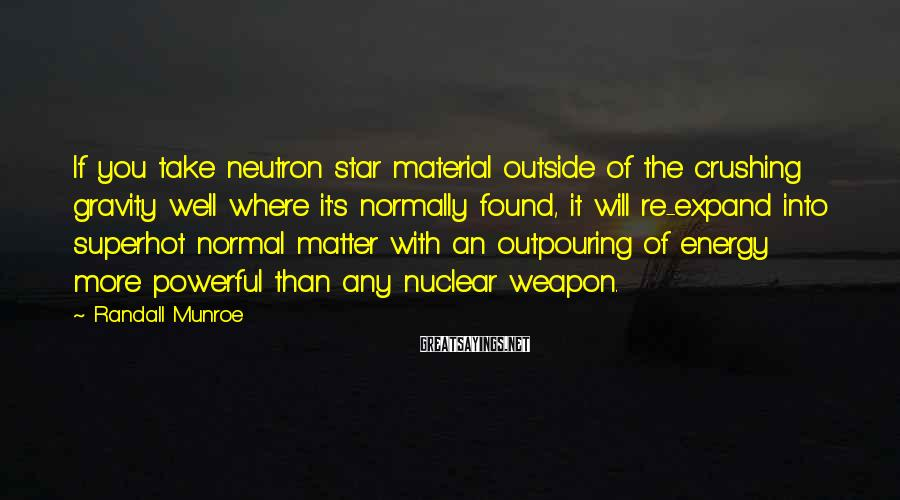 Randall Munroe Sayings: If you take neutron star material outside of the crushing gravity well where it's normally