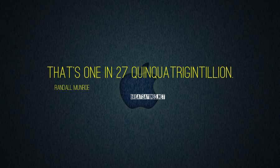 Randall Munroe Sayings: That's one in 27 quinquatrigintillion.