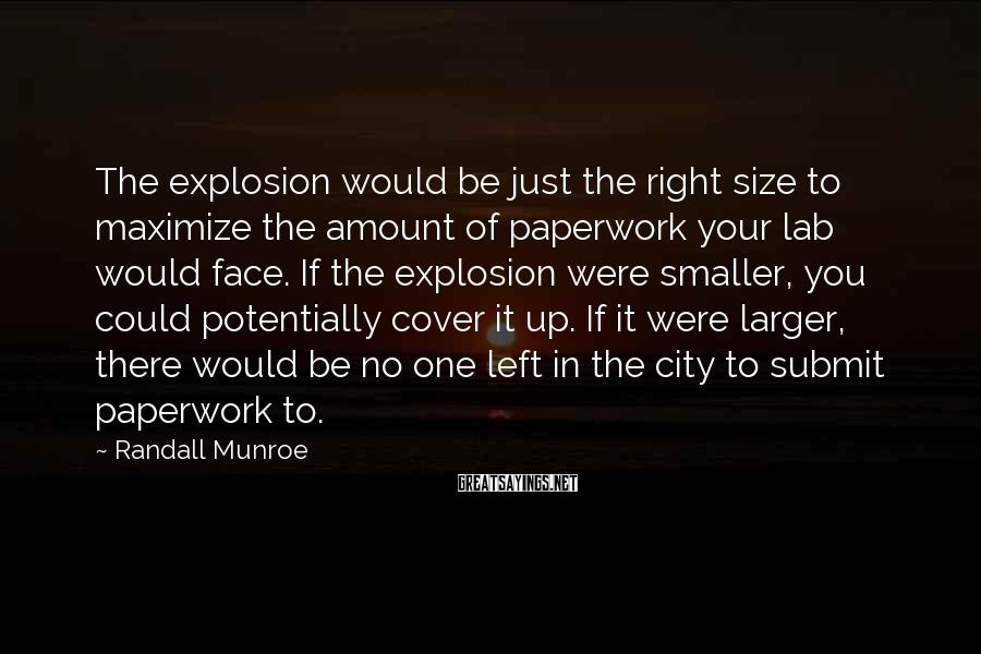 Randall Munroe Sayings: The explosion would be just the right size to maximize the amount of paperwork your