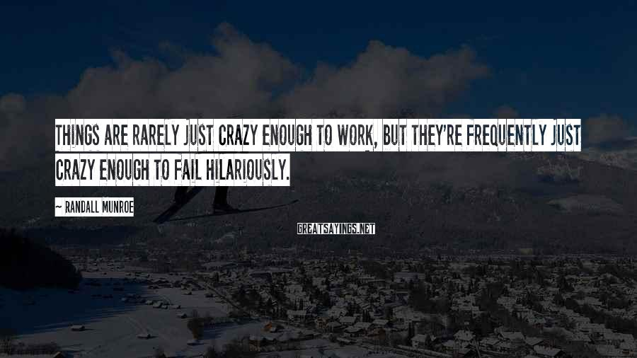 Randall Munroe Sayings: Things are rarely just crazy enough to work, but they're frequently just crazy enough to
