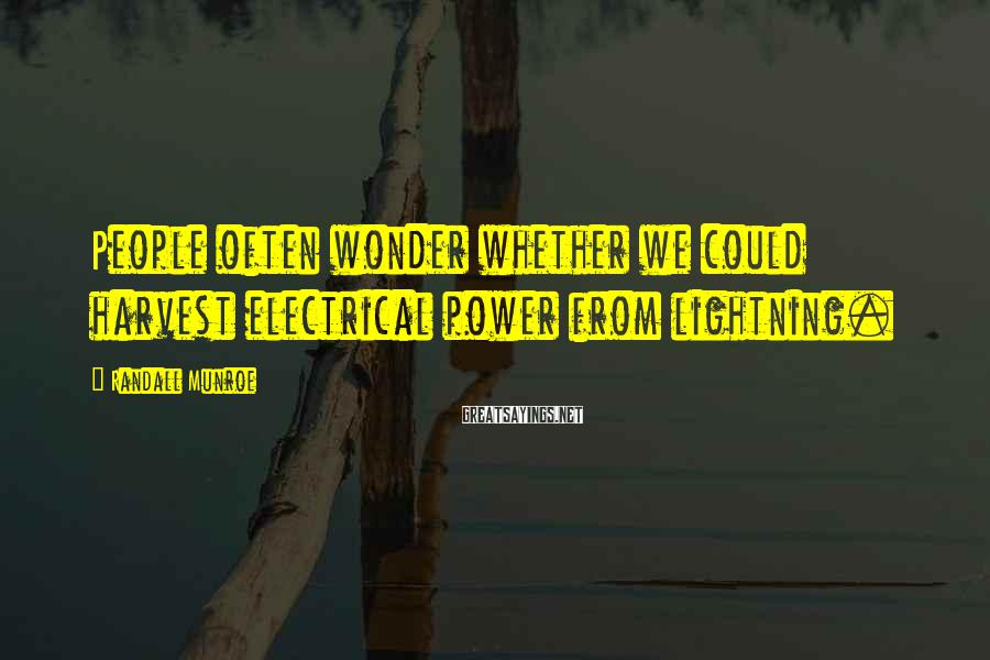 Randall Munroe Sayings: People often wonder whether we could harvest electrical power from lightning.