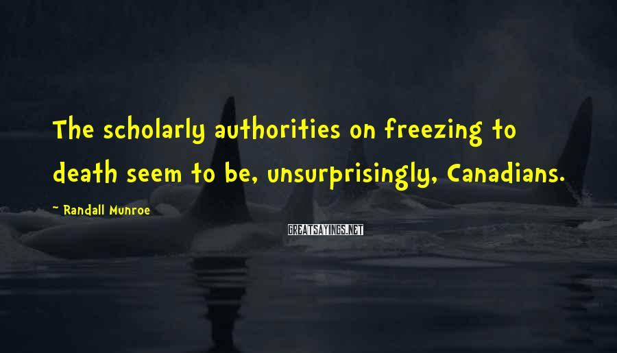 Randall Munroe Sayings: The scholarly authorities on freezing to death seem to be, unsurprisingly, Canadians.
