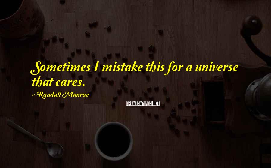 Randall Munroe Sayings: Sometimes I mistake this for a universe that cares.