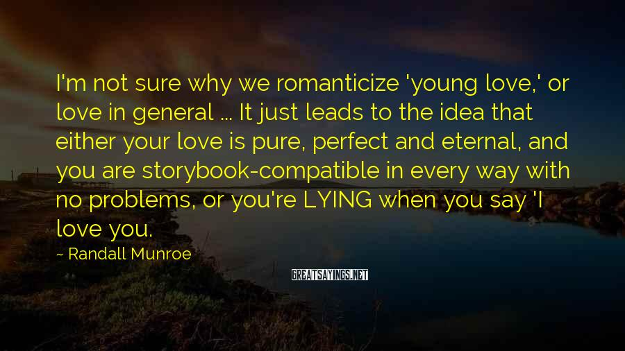Randall Munroe Sayings: I'm not sure why we romanticize 'young love,' or love in general ... It just