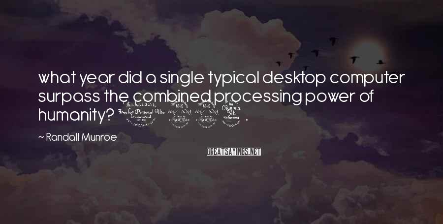 Randall Munroe Sayings: what year did a single typical desktop computer surpass the combined processing power of humanity?
