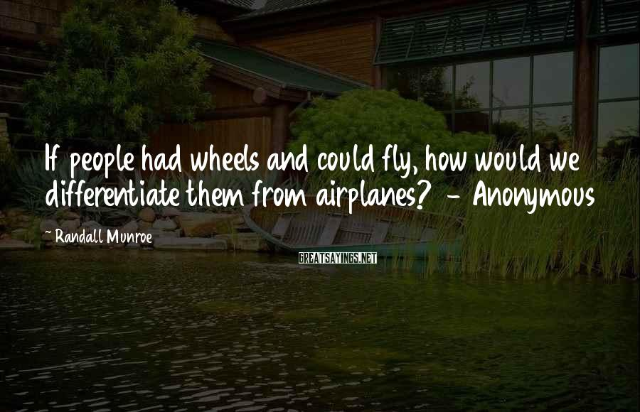 Randall Munroe Sayings: If people had wheels and could fly, how would we differentiate them from airplanes? -