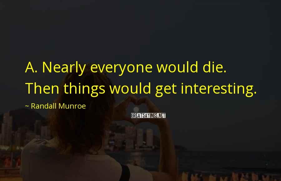Randall Munroe Sayings: A. Nearly everyone would die. Then things would get interesting.