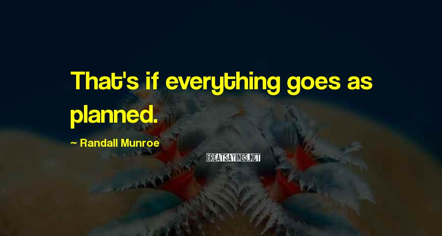Randall Munroe Sayings: That's if everything goes as planned.