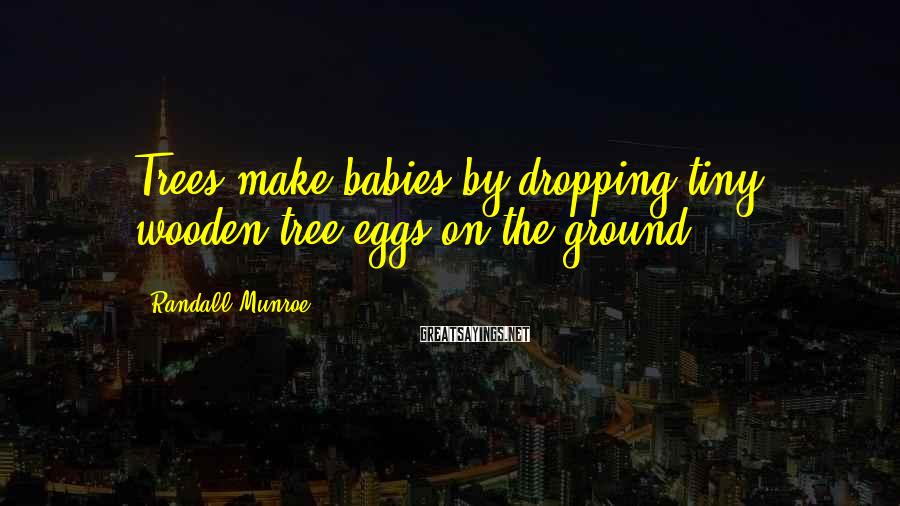 Randall Munroe Sayings: Trees make babies by dropping tiny wooden tree eggs on the ground.