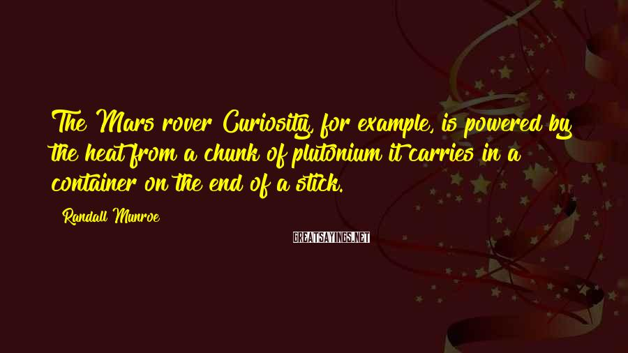 Randall Munroe Sayings: The Mars rover Curiosity, for example, is powered by the heat from a chunk of