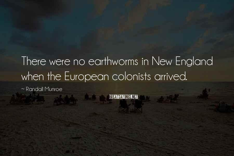 Randall Munroe Sayings: There were no earthworms in New England when the European colonists arrived.