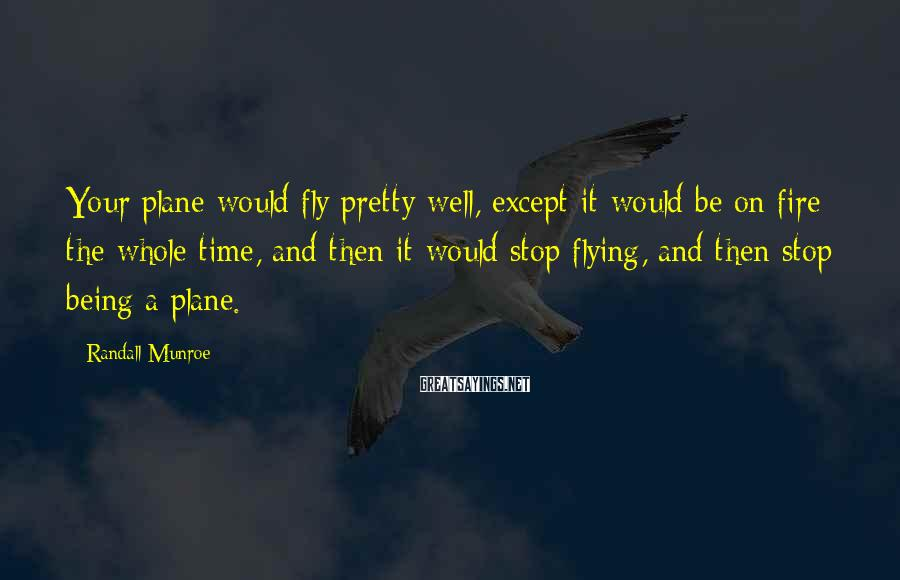 Randall Munroe Sayings: Your plane would fly pretty well, except it would be on fire the whole time,