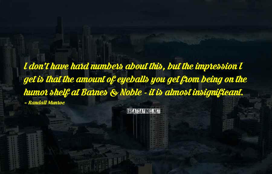 Randall Munroe Sayings: I don't have hard numbers about this, but the impression I get is that the