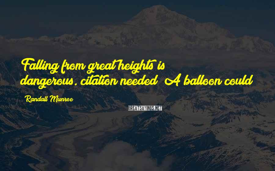 Randall Munroe Sayings: Falling from great heights is dangerous.[citation needed] A balloon could