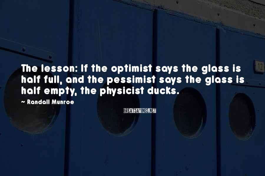 Randall Munroe Sayings: The lesson: If the optimist says the glass is half full, and the pessimist says
