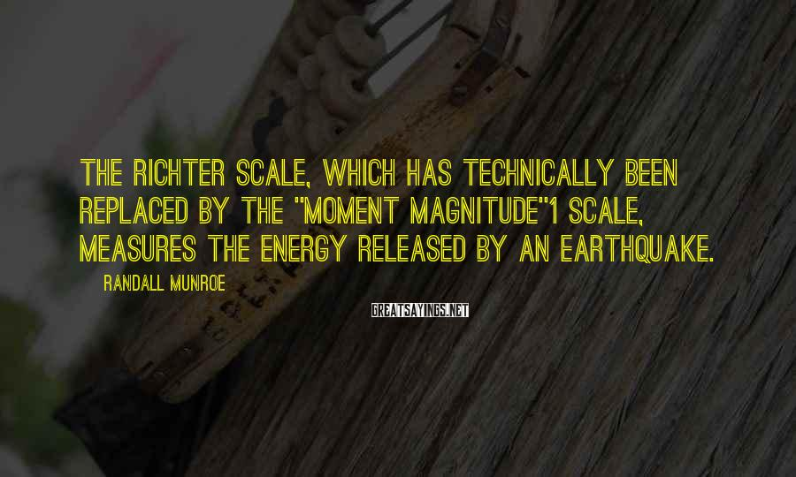"""Randall Munroe Sayings: THE RICHTER SCALE, WHICH has technically been replaced by the """"moment magnitude""""1 scale, measures the"""