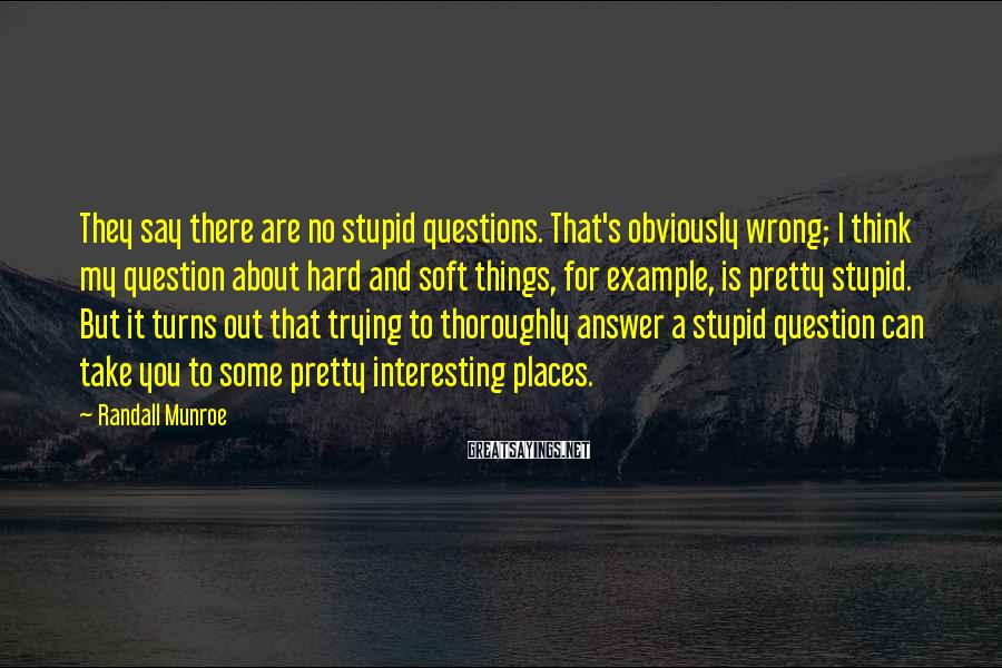 Randall Munroe Sayings: They say there are no stupid questions. That's obviously wrong; I think my question about