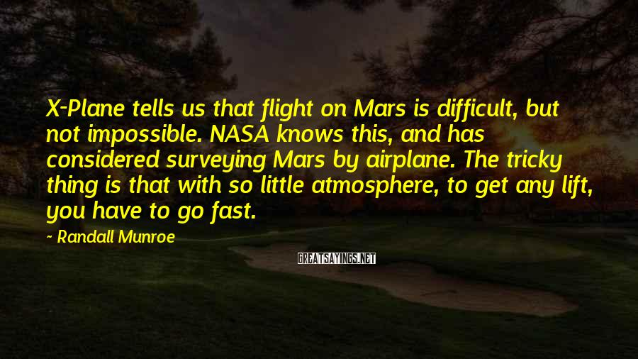 Randall Munroe Sayings: X-Plane tells us that flight on Mars is difficult, but not impossible. NASA knows this,