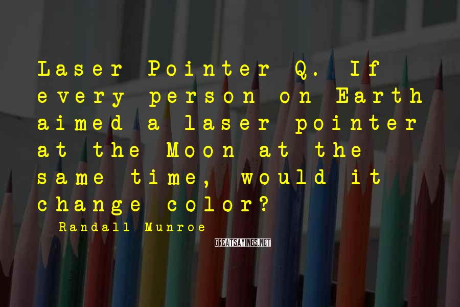 Randall Munroe Sayings: Laser Pointer Q. If every person on Earth aimed a laser pointer at the Moon