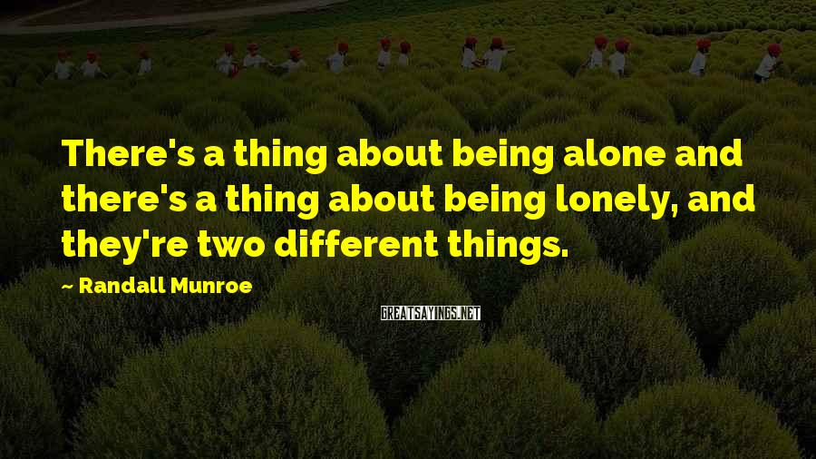 Randall Munroe Sayings: There's a thing about being alone and there's a thing about being lonely, and they're
