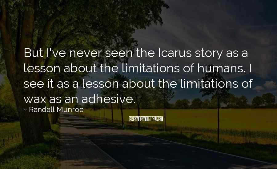 Randall Munroe Sayings: But I've never seen the Icarus story as a lesson about the limitations of humans.