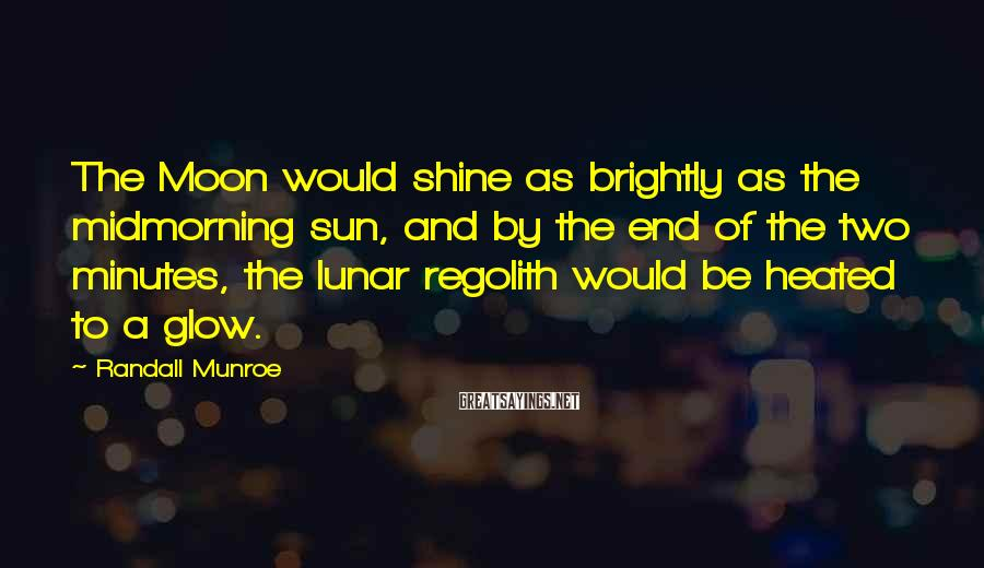 Randall Munroe Sayings: The Moon would shine as brightly as the midmorning sun, and by the end of