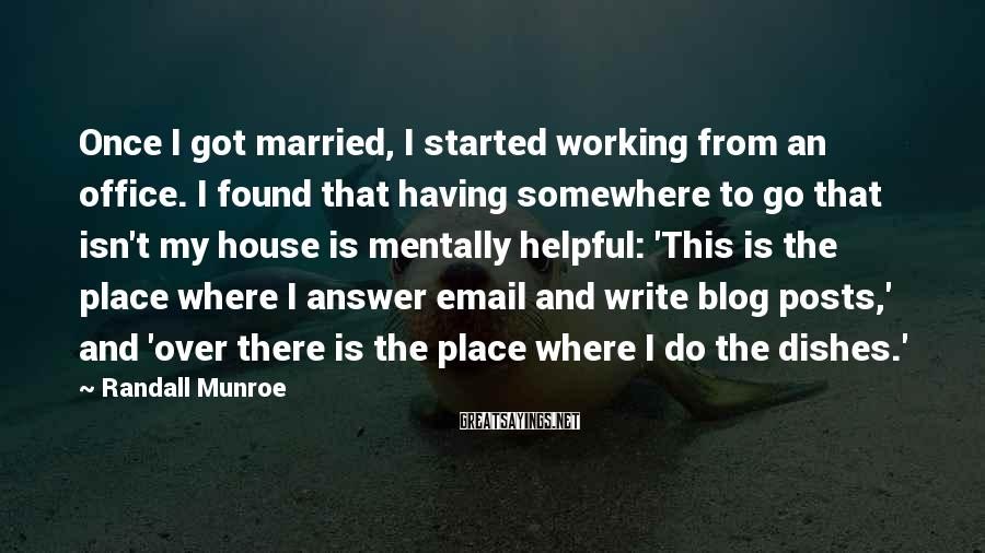 Randall Munroe Sayings: Once I got married, I started working from an office. I found that having somewhere