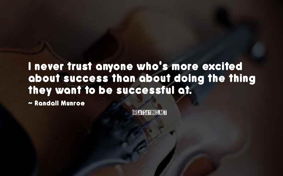 Randall Munroe Sayings: I never trust anyone who's more excited about success than about doing the thing they
