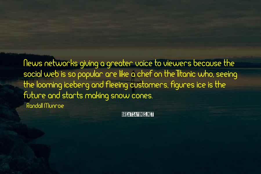 Randall Munroe Sayings: News networks giving a greater voice to viewers because the social web is so popular